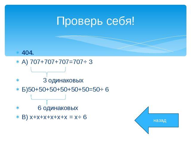 Проверь себя! 404. А) 707+707+707=707⋅ 3 3 одинаковых Б)50+50+50+50+50+50=50⋅...