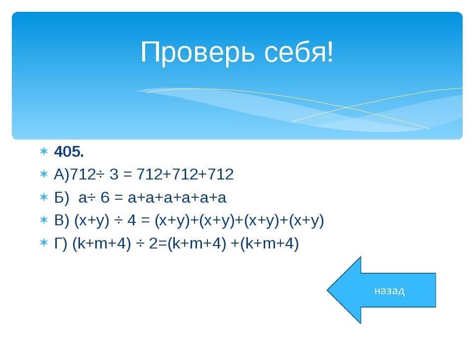 Проверь себя! 405. А)712⋅ 3 = 712+712+712 Б) a⋅ 6 = a+a+a+a+a+a В) (x+y) ⋅ 4...