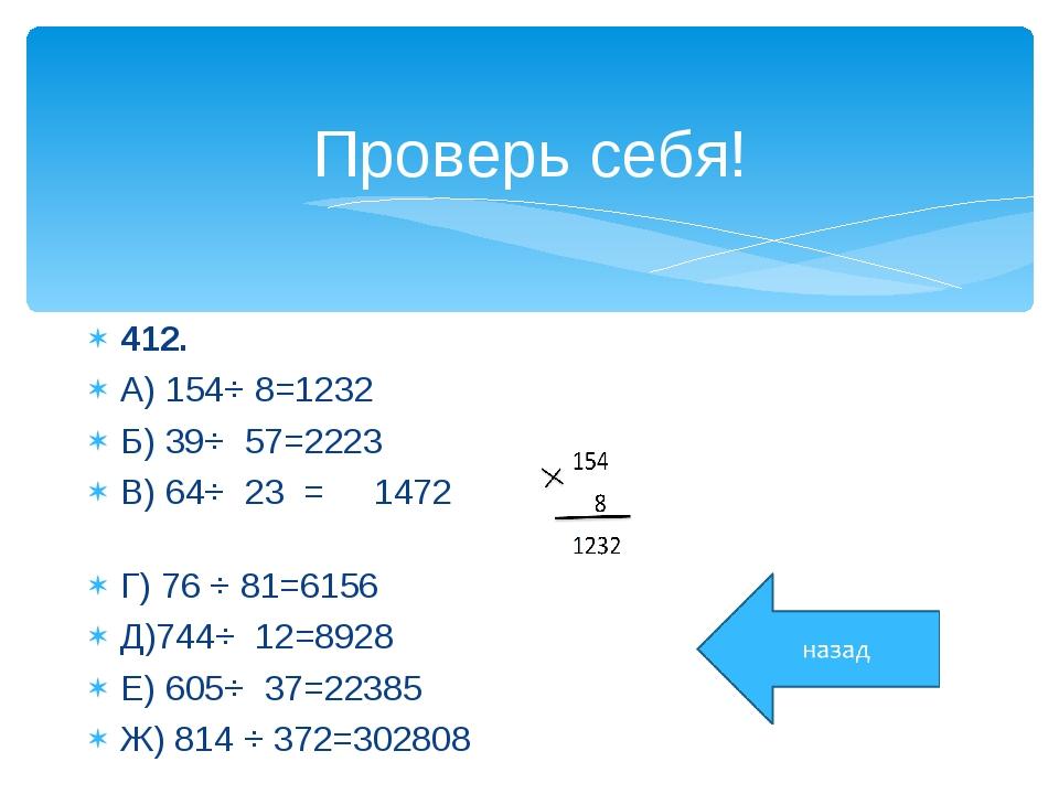 Проверь себя! 412. А) 154⋅ 8=1232 Б) 39⋅ 57=2223 В) 64⋅ 23 = 1472 Г) 76 ⋅ 81...