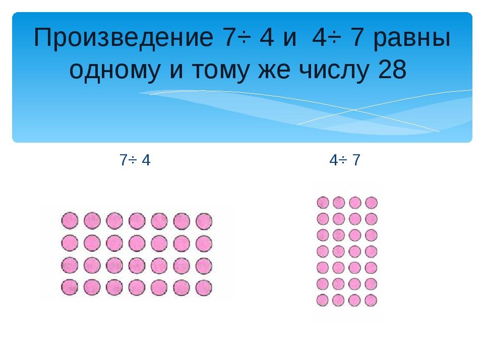 Произведение 7⋅ 4 и 4⋅ 7 равны одному и тому же числу 28 7⋅ 4 4⋅ 7