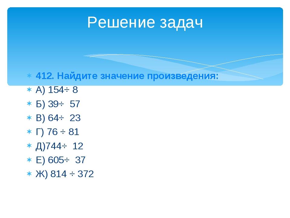 412. Найдите значение произведения: А) 154⋅ 8 Б) 39⋅ 57 В) 64⋅ 23 Г) 76 ⋅ 81...