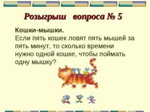 Розыгрыш вопроса № 5 Кошки-мышки. Если пять кошек ловят пять мышей за пять м