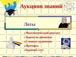 Аукцион знаний Лоты Математический диктант Задача на движение Сложное уравнен
