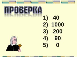 1) 40 2) 1000 3) 200 4) 90 5) 0