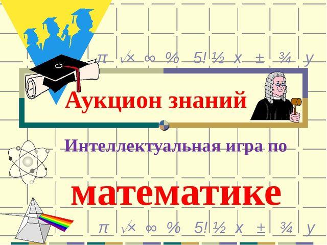 Аукцион знаний Интеллектуальная игра по математике π × ∞ % 5! ½ х ± ¾ у π ×...