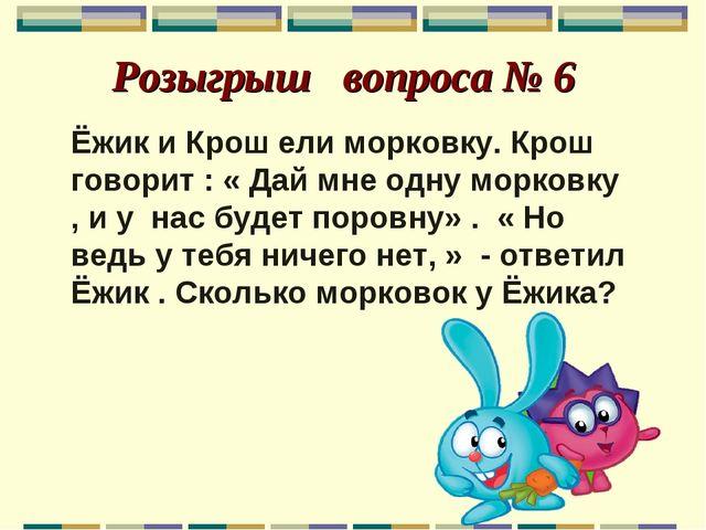 Розыгрыш вопроса № 6 Ёжик и Крош ели морковку. Крош говорит : « Дай мне одну...