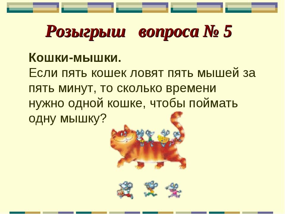 Розыгрыш вопроса № 5 Кошки-мышки. Если пять кошек ловят пять мышей за пять м...