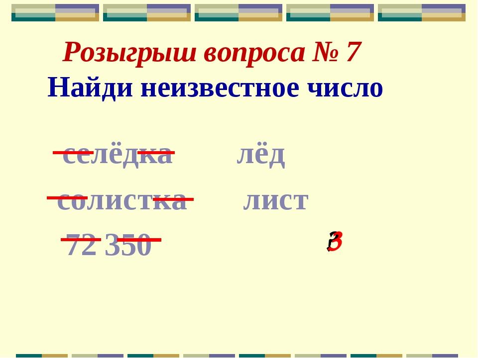 Розыгрыш вопроса № 7 Найди неизвестное число селёдка лёд солистка лист 72 35...