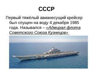 СССР Первый тяжёлый авианесущий крейсер был спущен на воду 4 декабря 1985 год