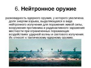 6. Нейтронное оружие разновидность ядерного оружия, у которого увеличена доля