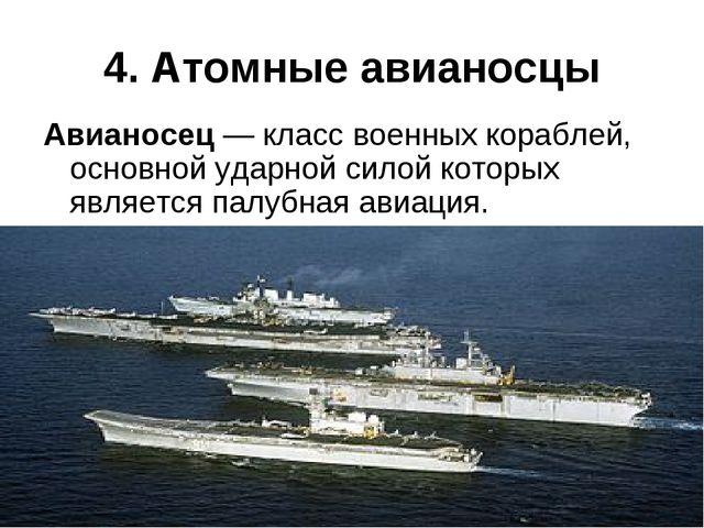 4. Атомные авианосцы Авианосец— класс военных кораблей, основной ударной сил...