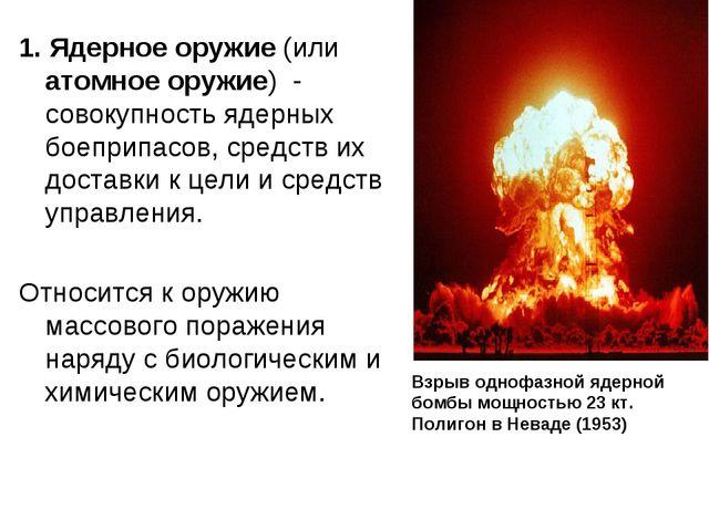 1. Ядерное оружие (или атомное оружие) - совокупность ядерных боеприпасов, с...