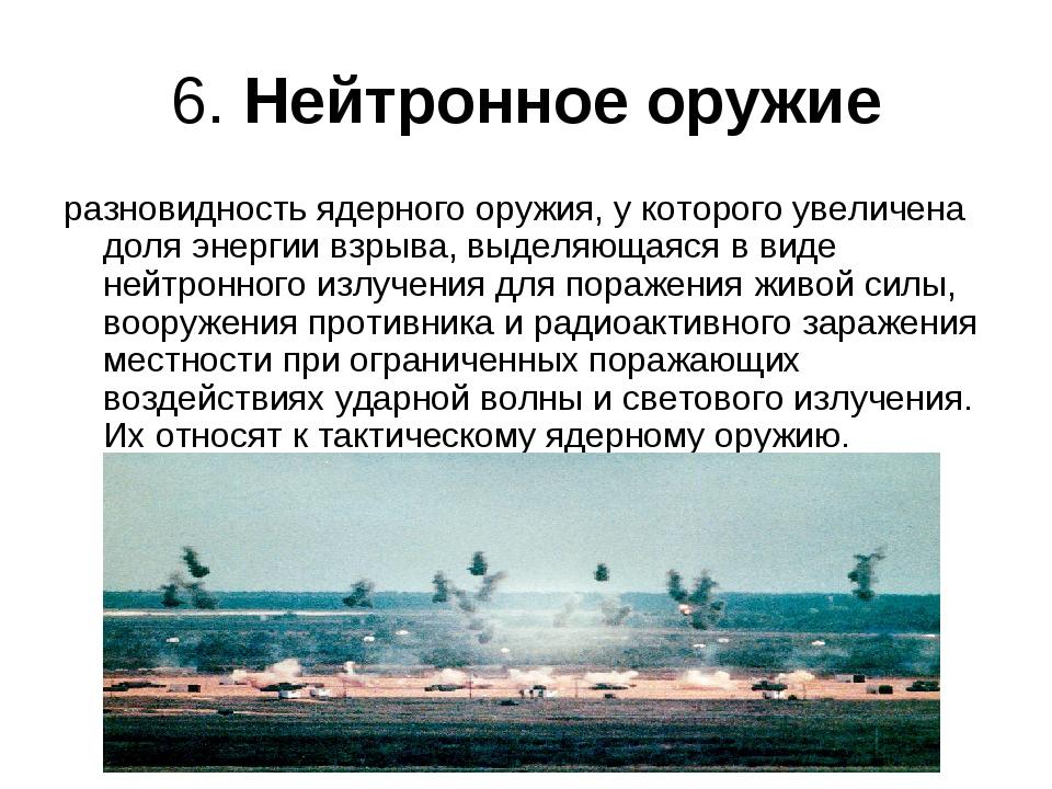 6. Нейтронное оружие разновидность ядерного оружия, у которого увеличена доля...
