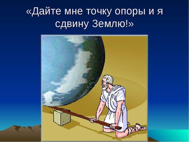 «Дайте мне точку опоры и я сдвину Землю!»
