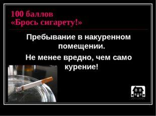 100 баллов «Брось сигарету!» Пребывание в накуренном помещении. Не менее вред
