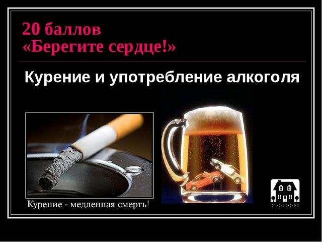 20 баллов «Берегите сердце!» Курение и употребление алкоголя