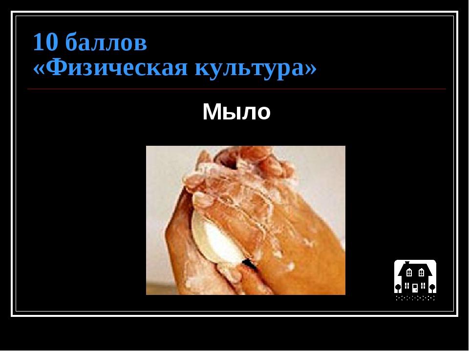 10 баллов «Физическая культура» Мыло