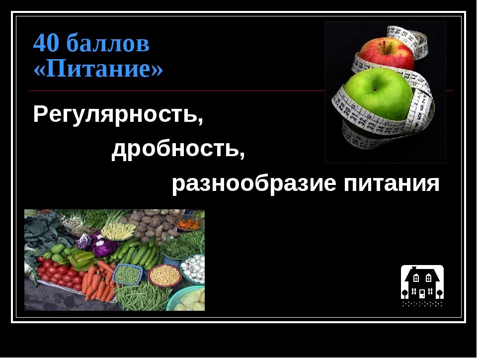 40 баллов «Питание» Регулярность, дробность, разнообразие питания