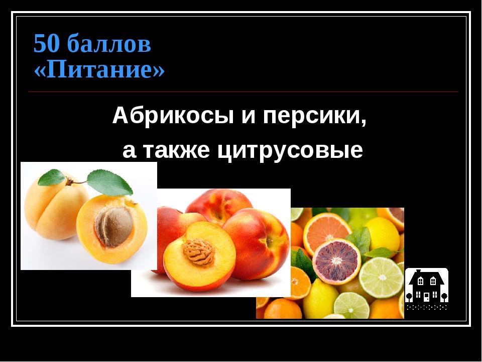 50 баллов «Питание» Абрикосы и персики, а также цитрусовые
