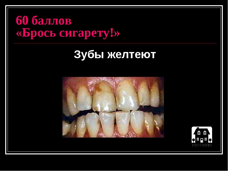 60 баллов «Брось сигарету!» Зубы желтеют