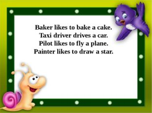 Baker likes to bake a cake. Taxi driver drives a car. Pilot likes to fly a p