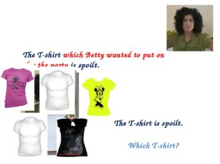 The T-shirt is spoilt. Which T-shirt? The T-shirt which Betty wanted to put o