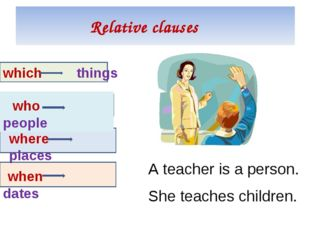 Relative clauses which things who people where places when dates A teacher is