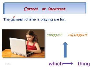 Correct or incorrect CORRECT INCORRECT The games which she is playing are fun