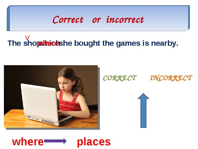 Correct or incorrect CORRECT INCORRECT The shop which she bought the games is...