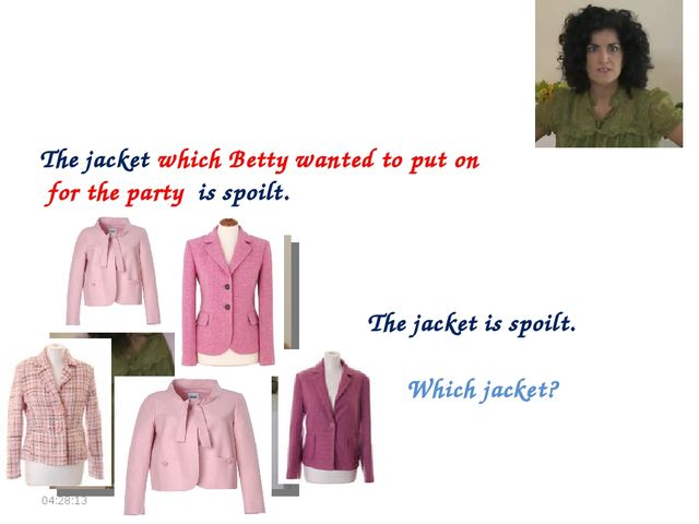 The jacket is spoilt. Which jacket? The jacket which Betty wanted to put on f...