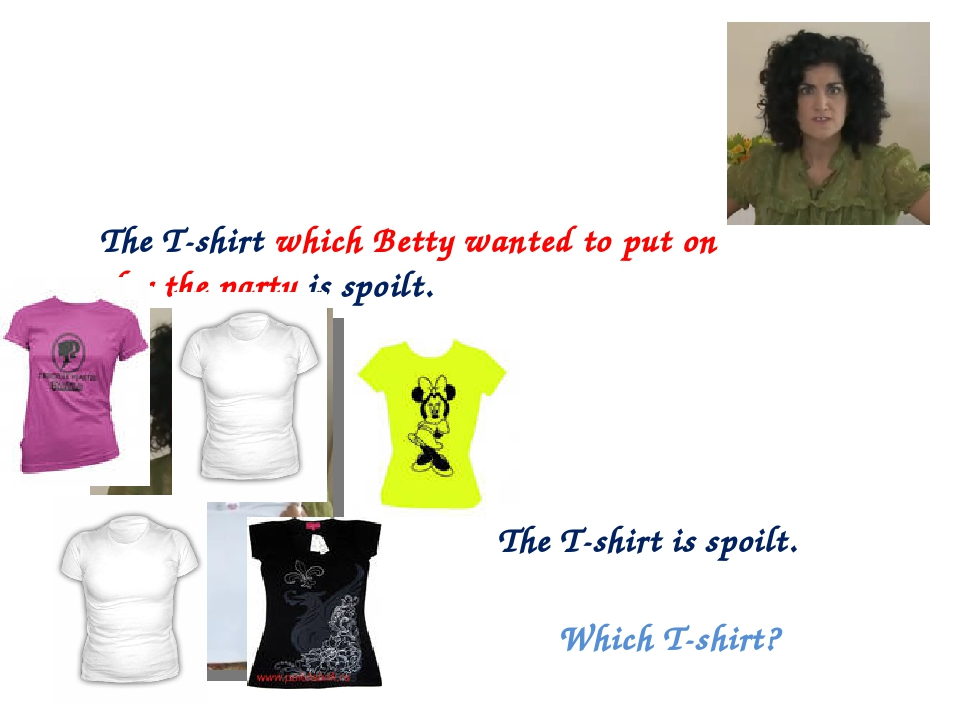 The T-shirt is spoilt. Which T-shirt? The T-shirt which Betty wanted to put o...