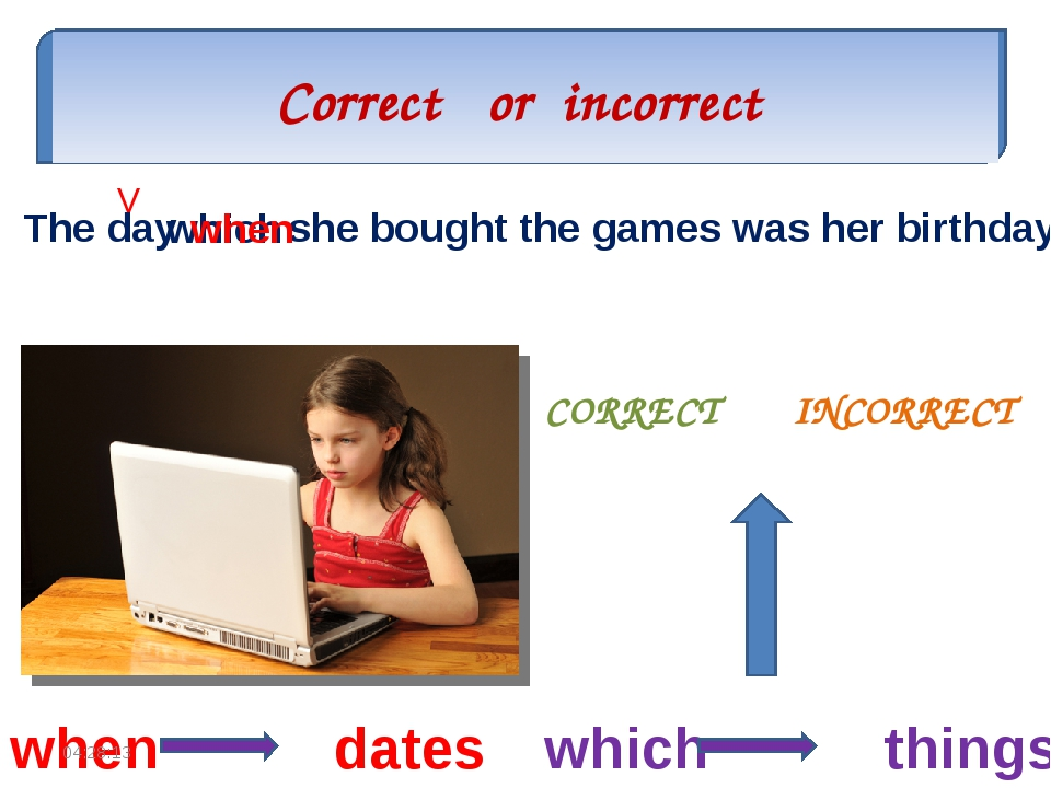 Correct or incorrect CORRECT INCORRECT The day which she bought the games was...