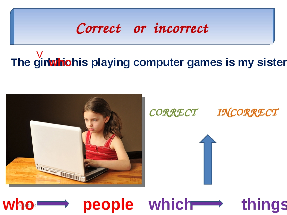 Correct or incorrect CORRECT INCORRECT The girl which is playing computer gam...