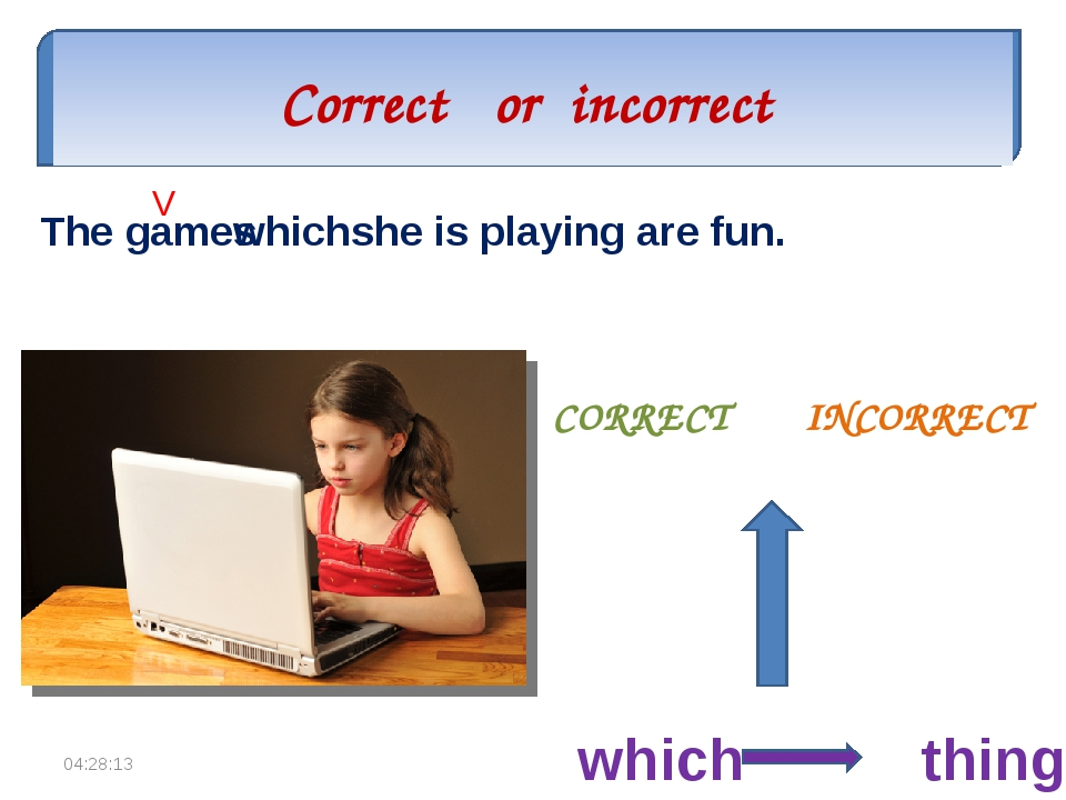 Correct or incorrect CORRECT INCORRECT The games which she is playing are fun...