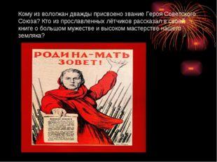 Кому из вологжан дважды присвоено звание Героя Советского Союза? Кто из просл