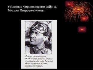 Уроженец Череповецкого района, Михаил Петрович Жуков.