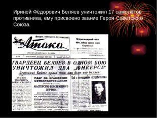 Ириней Фёдорович Беляев уничтожил 17 самолётов противника, ему присвоено зван