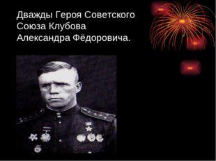 Дважды Героя Советского Союза Клубова Александра Фёдоровича.