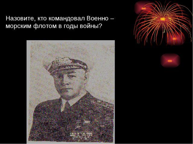 Назовите, кто командовал Военно – морским флотом в годы войны?