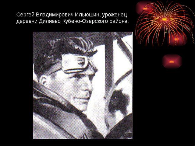 Сергей Владимирович Ильюшин, уроженец деревни Диляево Кубено-Озерского района.