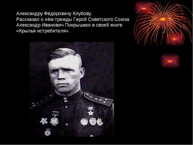 Александру Фёдоровичу Клубову. Рассказал о нём трижды Герой Советского Союза...