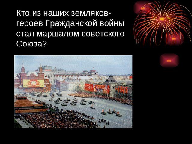 Кто из наших земляков- героев Гражданской войны стал маршалом советского Союза?