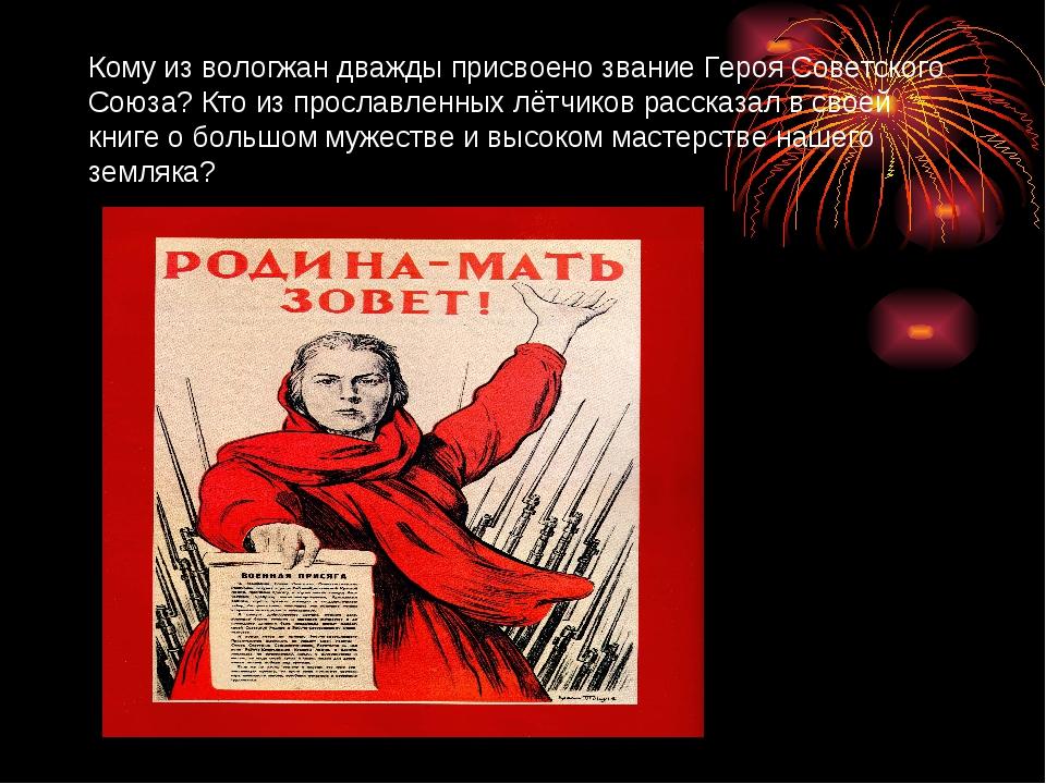 Кому из вологжан дважды присвоено звание Героя Советского Союза? Кто из просл...