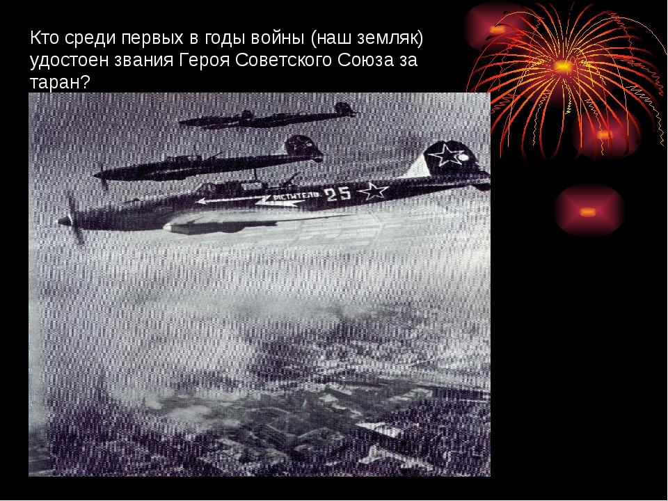 Кто среди первых в годы войны (наш земляк) удостоен звания Героя Советского С...