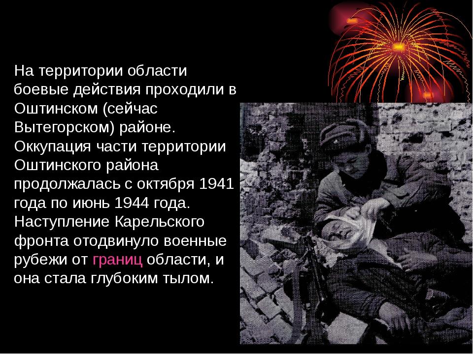 На территории области боевые действия проходили в Оштинском (сейчас Вытегорс...