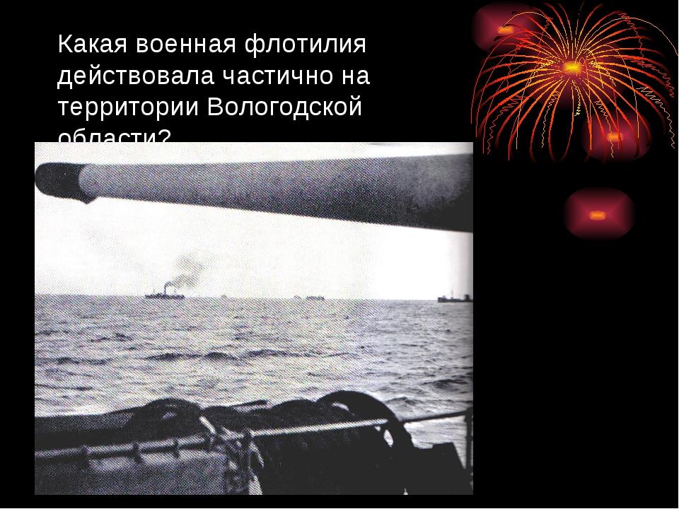 Какая военная флотилия действовала частично на территории Вологодской области?