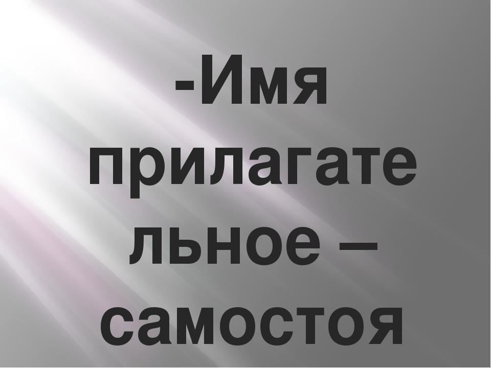 -Имя прилагательное– самостоятельная часть речи, которая обозначает признак...