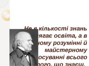 Не в кількості знань полягає освіта, а в повному розумінні й майстерному заст