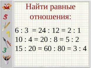 Найти равные отношения: 6 : 3 = 24 : 12 = 2 : 1 10 : 4 = 20 : 8 = 5 : 2 15 :