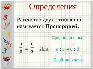 Определения Равенство двух отношений называется Пропорцией. = Или а : в = с :